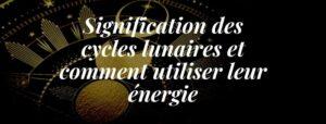Signification des cycles lunaires et comment utiliser leur énergie